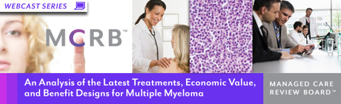 Managed Care Review Board - An Analysis of the Latest Treatments, Economic Value, and Benefit Designs for Multiple Myeloma