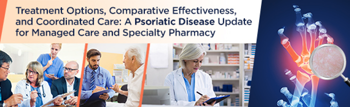 Treatment Options, Comparative Effectiveness, and Coordinated Care: A Psoriatic Disease Update for Managed Care and Specialty Pharmacy