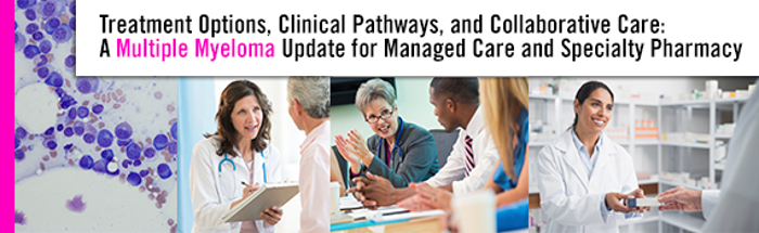 Treatment Options, Clinical Pathways, and Collaborative Care: A Multiple Myeloma Update for Managed Care and Specialty Pharmacy