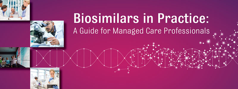 Biosimilars in Practice: A Guide for Managed Care Professionals