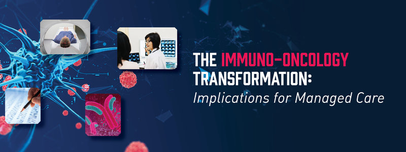 The Immuno-Oncology Transformation: Implications for Managed Care