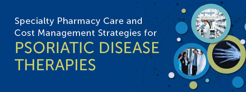 Specialty Pharmacy Care and Cost Management Strategies for Psoriatic Disease Therapies