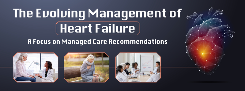 The Evolving Management of Heart Failure: A Focus on Managed Care Recommendations
