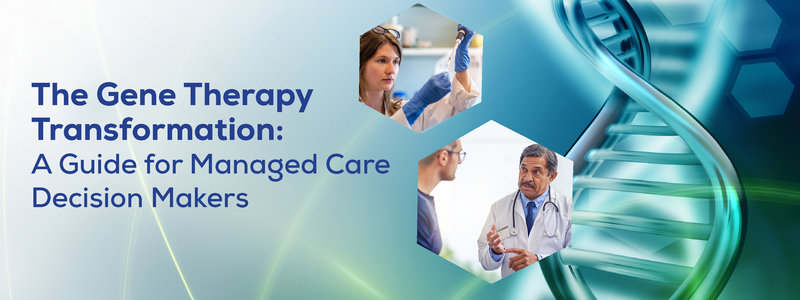 The Gene Therapy Transformation: A Guide for Managed Care Decision Makers