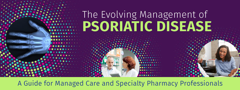 The Evolving Management of Psoriatic Disease: A Guide for Managed Care and Specialty Pharmacy Professionals