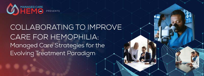 ManagedCareHemo.com Presents: Collaborating to Improve Care for Hemophilia: Managed Care Strategies for the Evolving Treatment Paradigm