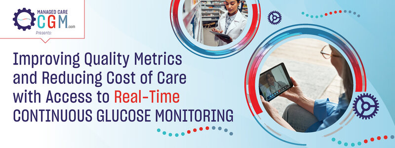 ManagedCareCGM.com Presents: Improving Quality Metrics and Reducing Cost of Care with Access to Real-Time Continuous Glucose Monitoring