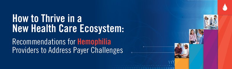 How to Thrive in a New Health Care Ecosystem: Recommendations for Hemophilia Providers to Address Payer Challenges