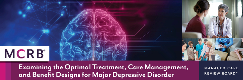The Managed Care Review Board<sup>&reg;</sup> - Examining the Optimal Treatment, Care Management, and Benefit Designs for Major Depressive Disorder
